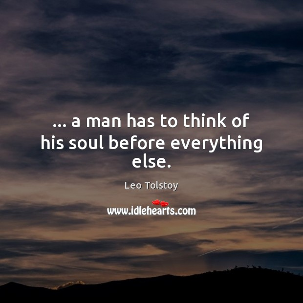 … a man has to think of his soul before everything else. Leo Tolstoy Picture Quote