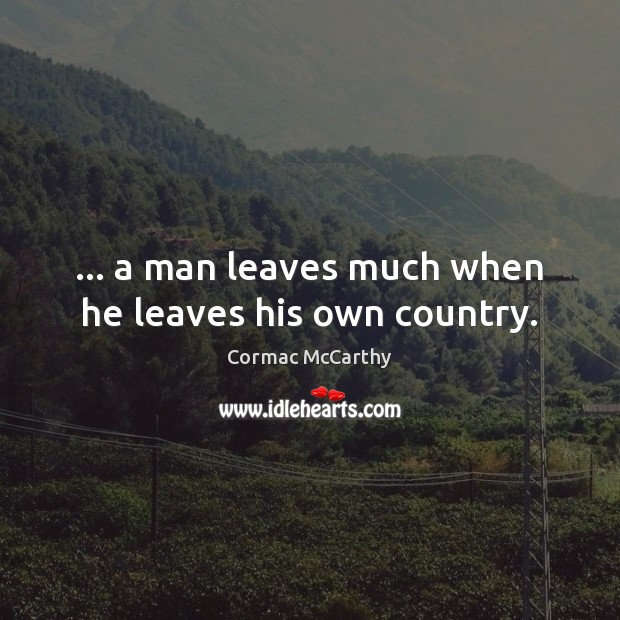 Image, … a man leaves much when he leaves his own country.