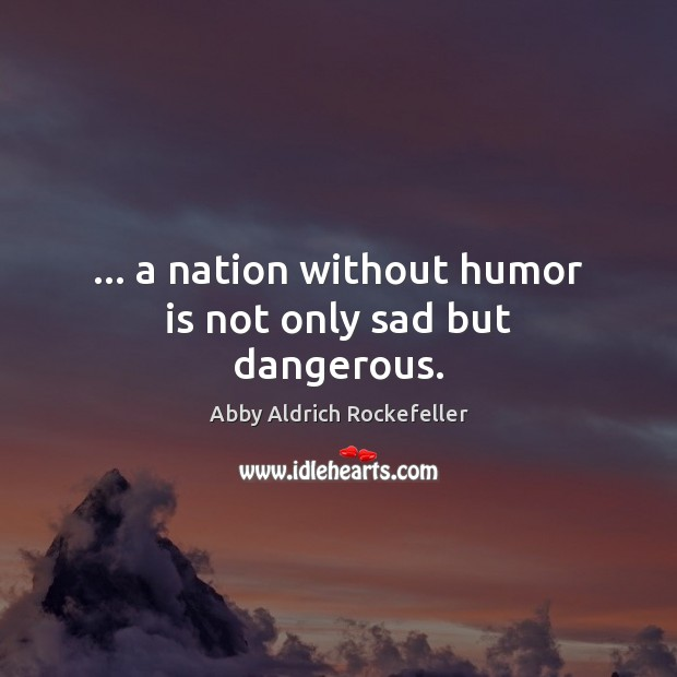 … a nation without humor is not only sad but dangerous. Humor Quotes Image