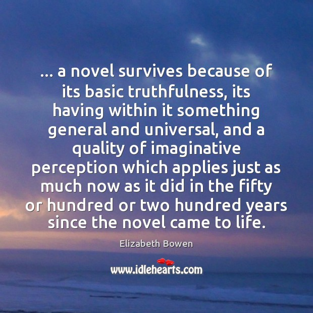 … a novel survives because of its basic truthfulness, its having within it Elizabeth Bowen Picture Quote
