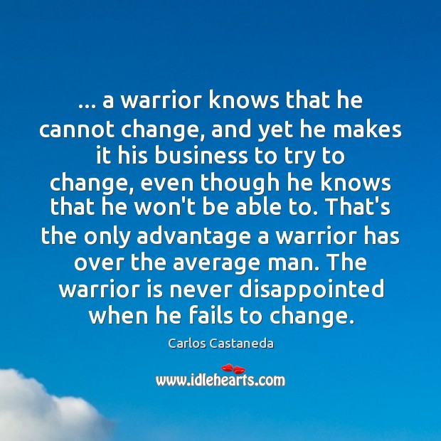… a warrior knows that he cannot change, and yet he makes it Image