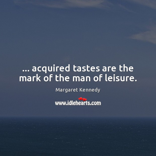 … acquired tastes are the mark of the man of leisure. Image