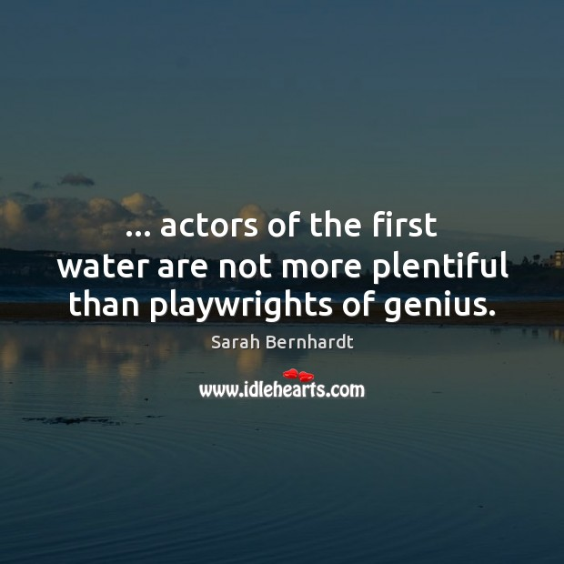 … actors of the first water are not more plentiful than playwrights of genius. Sarah Bernhardt Picture Quote