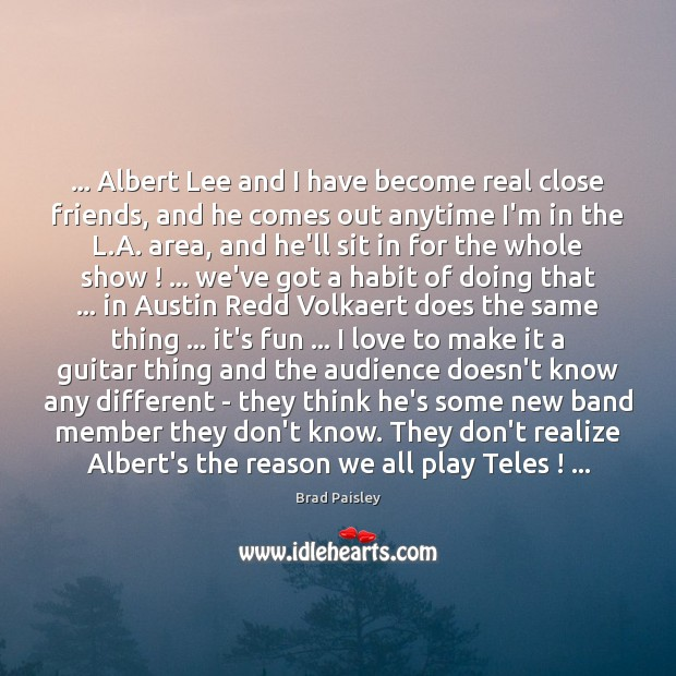 Image, … Albert Lee and I have become real close friends, and he comes