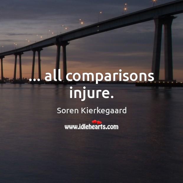 … all comparisons injure. Soren Kierkegaard Picture Quote