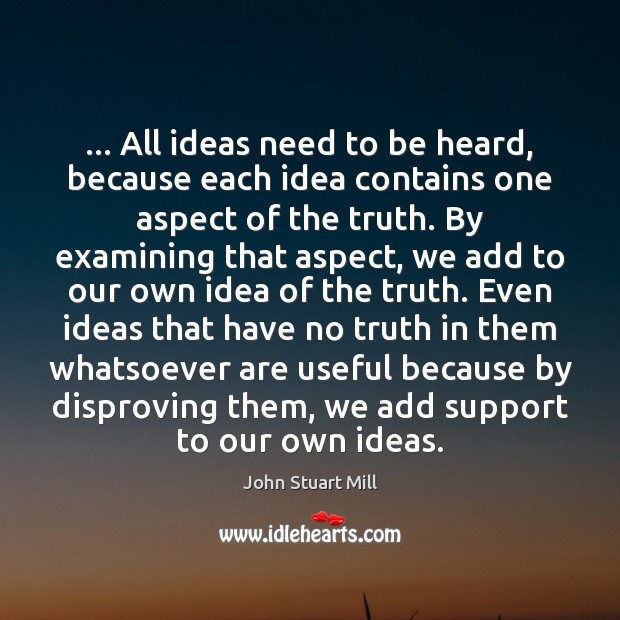 … All ideas need to be heard, because each idea contains one aspect John Stuart Mill Picture Quote