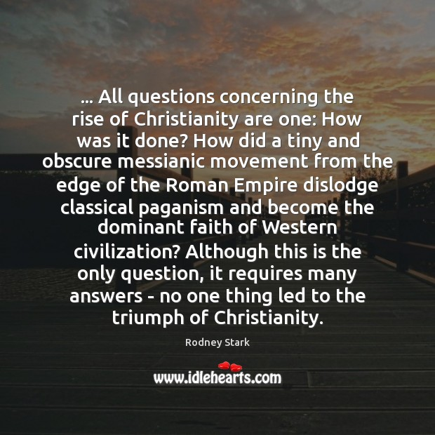 … All questions concerning the rise of Christianity are one: How was it Rodney Stark Picture Quote
