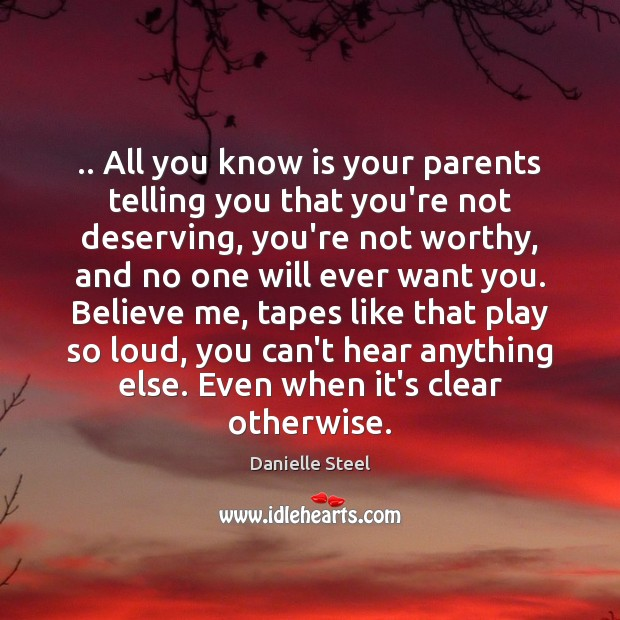 .. All you know is your parents telling you that you're not deserving, Danielle Steel Picture Quote