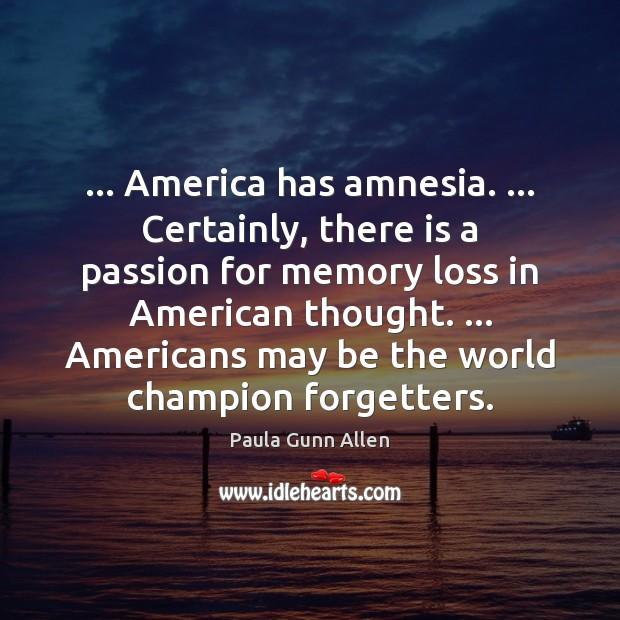 … America has amnesia. … Certainly, there is a passion for memory loss in Image