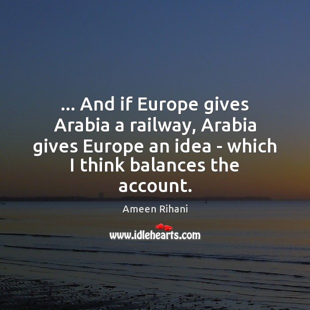 … And if Europe gives Arabia a railway, Arabia gives Europe an idea Ameen Rihani Picture Quote
