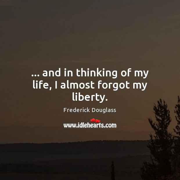 … and in thinking of my life, I almost forgot my liberty. Frederick Douglass Picture Quote