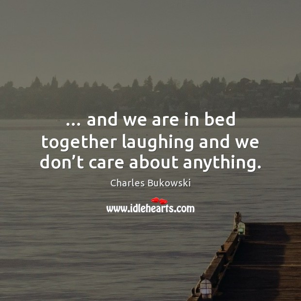 … and we are in bed together laughing and we don't care about anything. Image