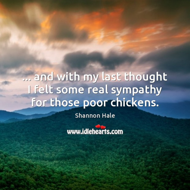 … and with my last thought I felt some real sympathy for those poor chickens. Image