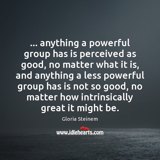 … anything a powerful group has is perceived as good, no matter what Gloria Steinem Picture Quote