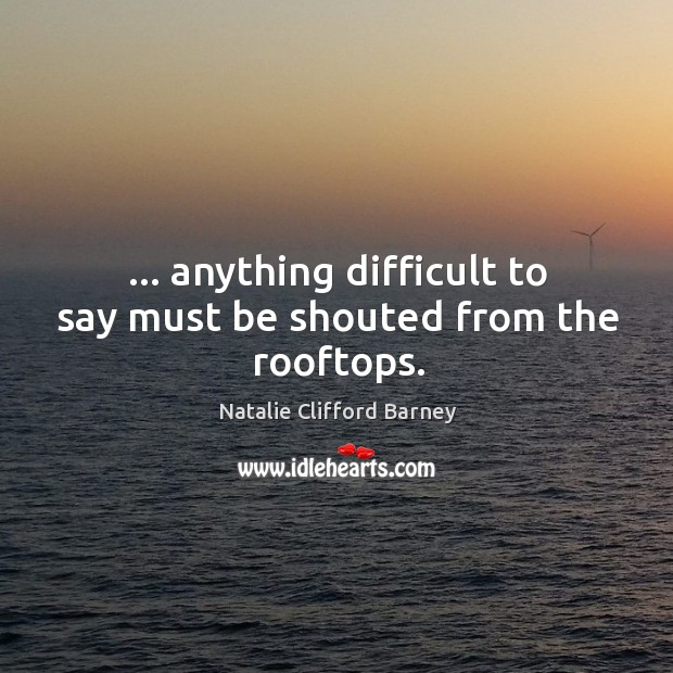 … anything difficult to say must be shouted from the rooftops. Image