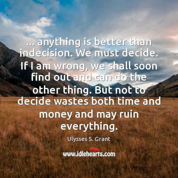 … anything is better than indecision. We must decide. If I am wrong, Ulysses S. Grant Picture Quote