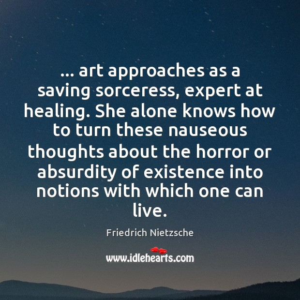 … art approaches as a saving sorceress, expert at healing. She alone knows Friedrich Nietzsche Picture Quote