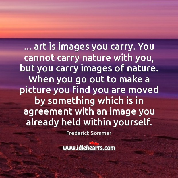 Image, … art is images you carry. You cannot carry nature with you, but