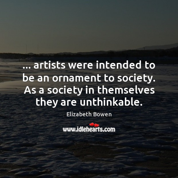 … artists were intended to be an ornament to society. As a society Elizabeth Bowen Picture Quote