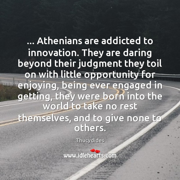 Image, … Athenians are addicted to innovation. They are daring beyond their judgment they