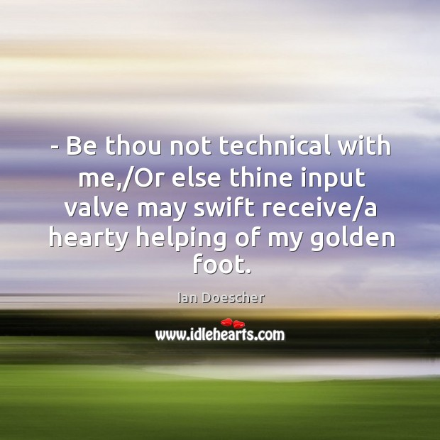 – Be thou not technical with me,/Or else thine input valve may Image