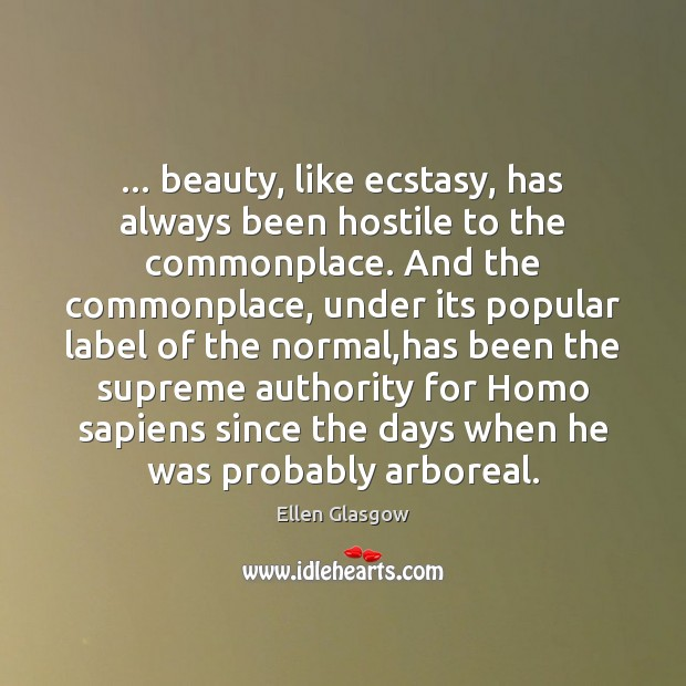 … beauty, like ecstasy, has always been hostile to the commonplace. And the Ellen Glasgow Picture Quote
