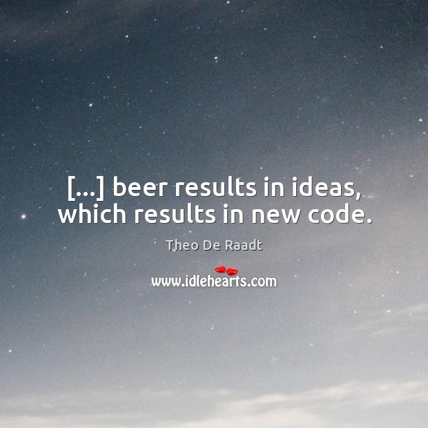 […] beer results in ideas, which results in new code. Theo De Raadt Picture Quote