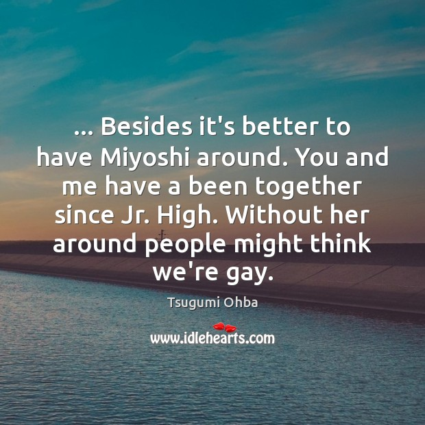 … Besides it's better to have Miyoshi around. You and me have a Tsugumi Ohba Picture Quote