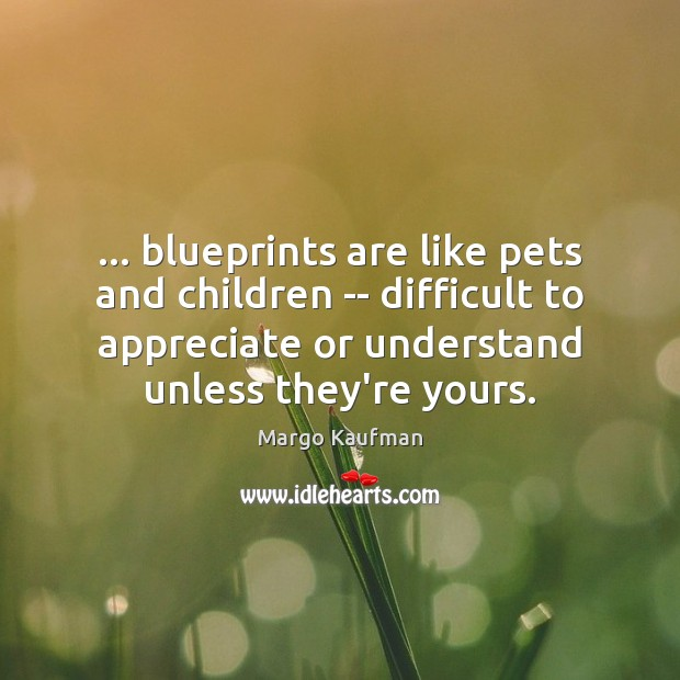 … blueprints are like pets and children — difficult to appreciate or understand Appreciate Quotes Image