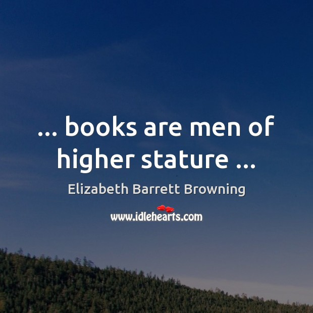 … books are men of higher stature … Elizabeth Barrett Browning Picture Quote