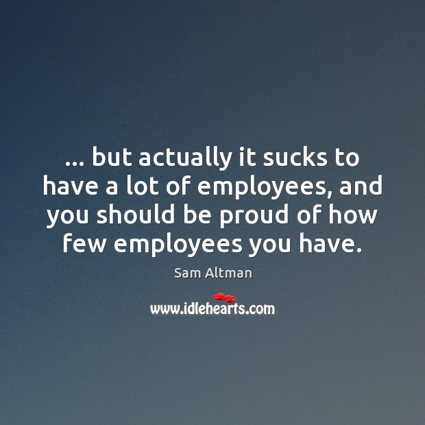 … but actually it sucks to have a lot of employees, and you Sam Altman Picture Quote