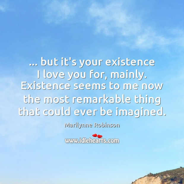 … but it's your existence I love you for, mainly. Existence seems to Marilynne Robinson Picture Quote