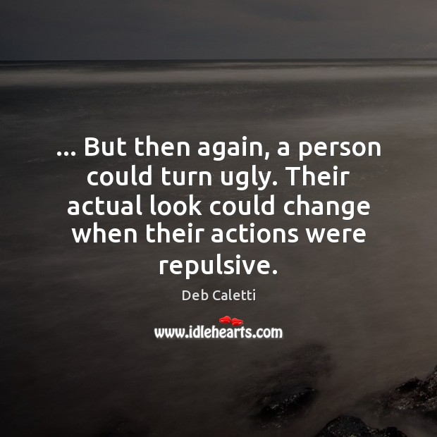 … But then again, a person could turn ugly. Their actual look could Deb Caletti Picture Quote