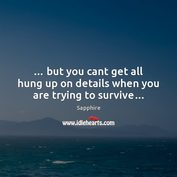 … but you cant get all hung up on details when you are trying to survive… Image