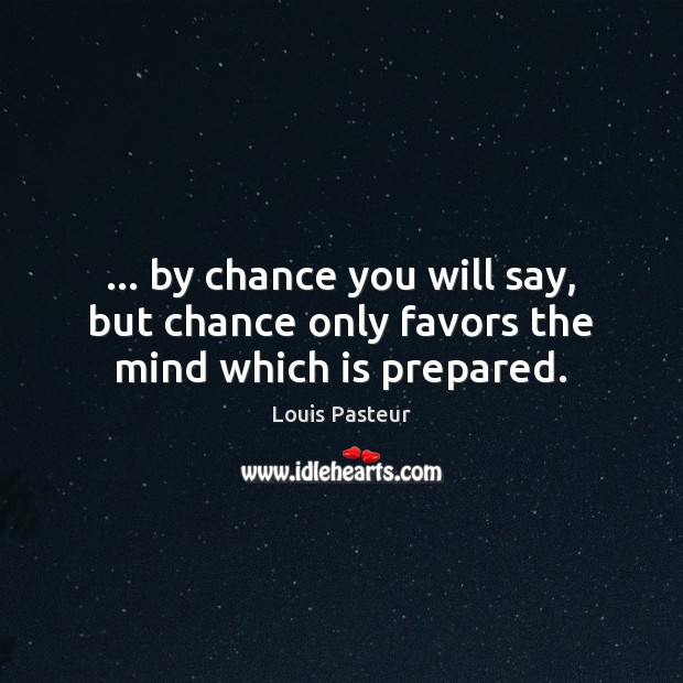 … by chance you will say, but chance only favors the mind which is prepared. Louis Pasteur Picture Quote