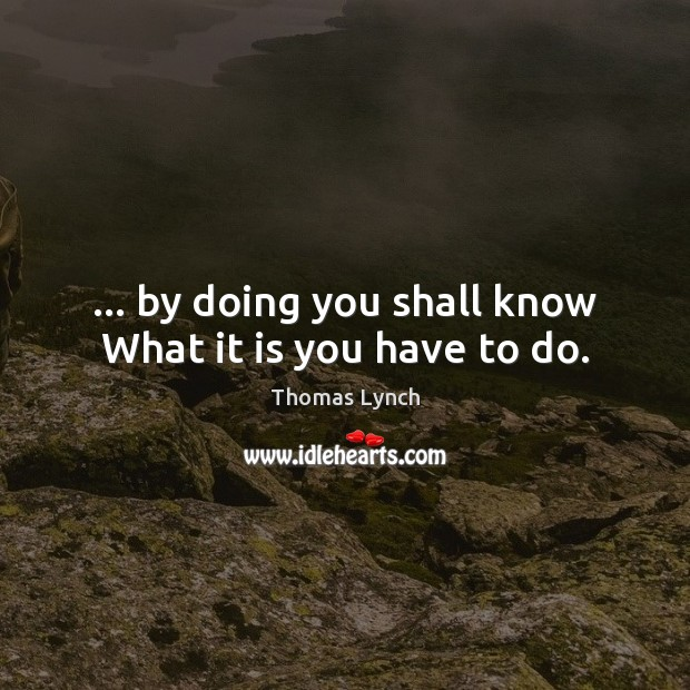 … by doing you shall know What it is you have to do. Image