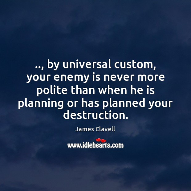 .., by universal custom, your enemy is never more polite than when he James Clavell Picture Quote