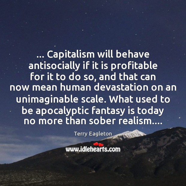 … Capitalism will behave antisocially if it is profitable for it to do Image