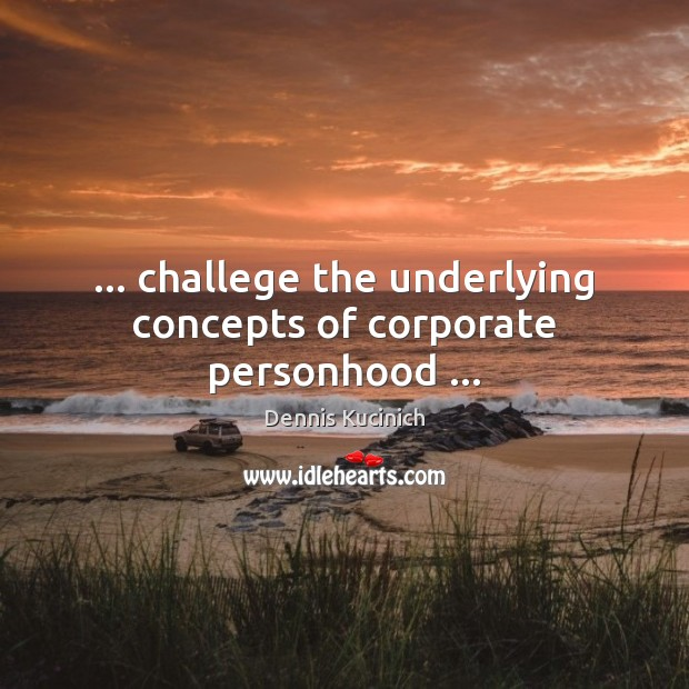 … challege the underlying concepts of corporate personhood … Dennis Kucinich Picture Quote