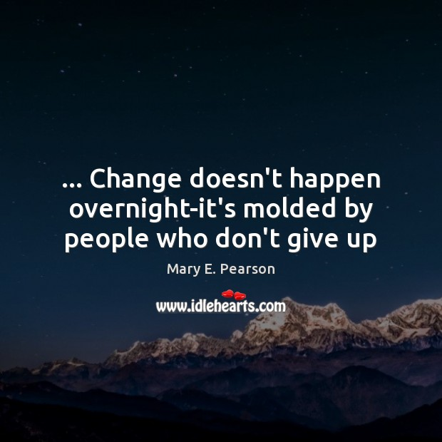 … Change doesn't happen overnight-it's molded by people who don't give up Image