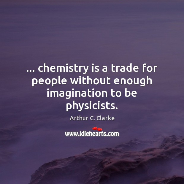 Image, … chemistry is a trade for people without enough imagination to be physicists.