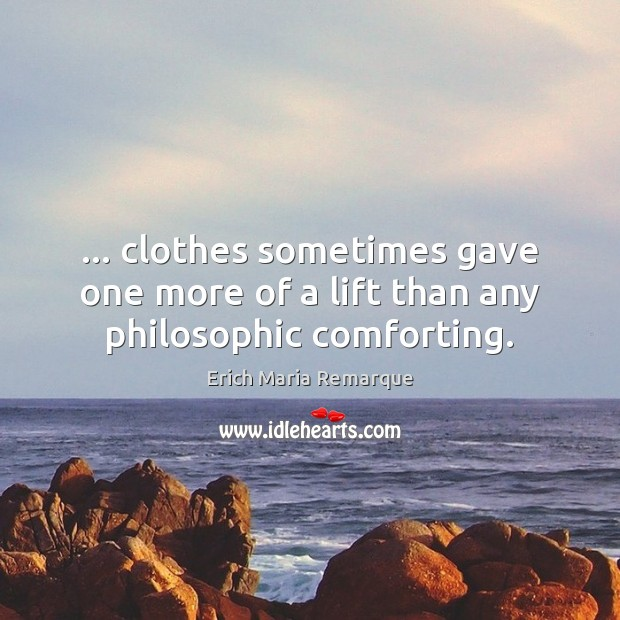 … clothes sometimes gave one more of a lift than any philosophic comforting. Erich Maria Remarque Picture Quote