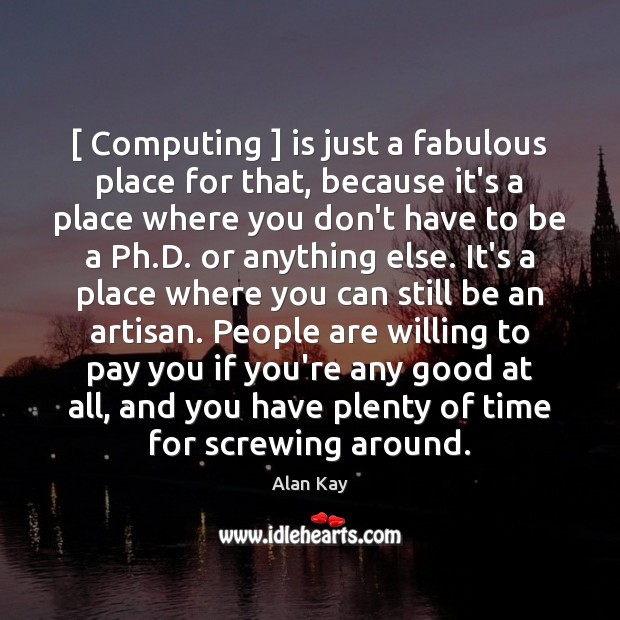 Image, [ Computing ] is just a fabulous place for that, because it's a place