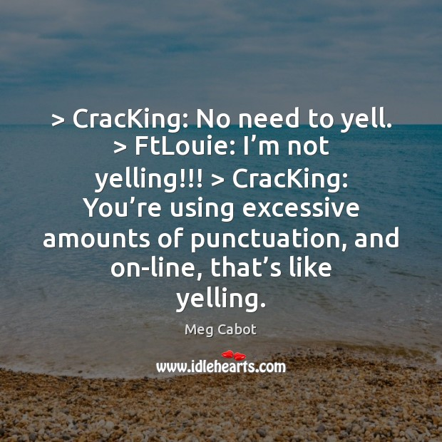 > CracKing: No need to yell. > FtLouie: I'm not yelling!!! > CracKing: You' Meg Cabot Picture Quote