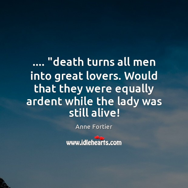 "Image, …. ""death turns all men into great lovers. Would that they were equally"