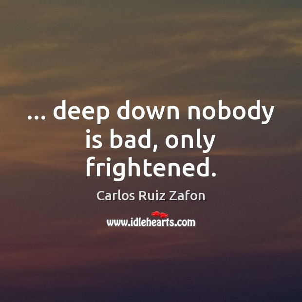 Image about … deep down nobody is bad, only frightened.