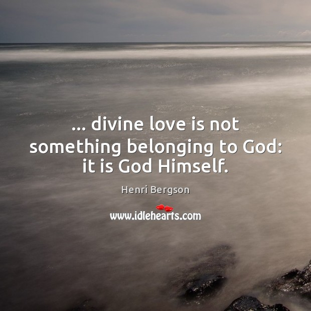 … divine love is not something belonging to God: it is God Himself. Henri Bergson Picture Quote