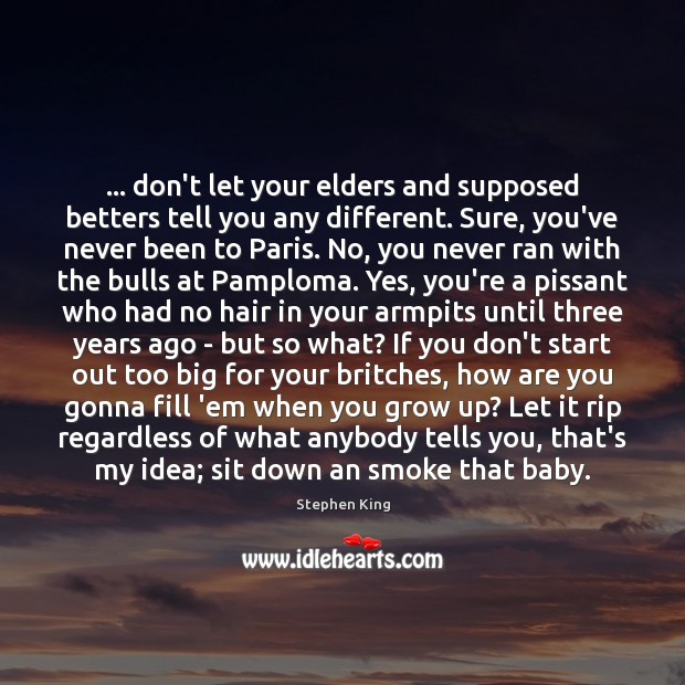 Image about … don't let your elders and supposed betters tell you any different. Sure,