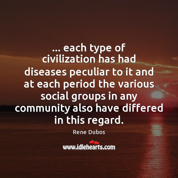 … each type of civilization has had diseases peculiar to it and at Rene Dubos Picture Quote