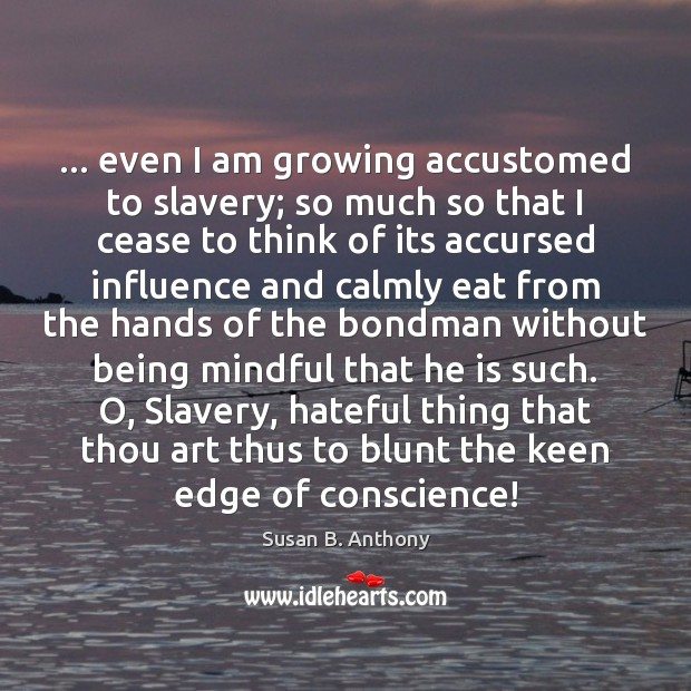 Image, … even I am growing accustomed to slavery; so much so that I